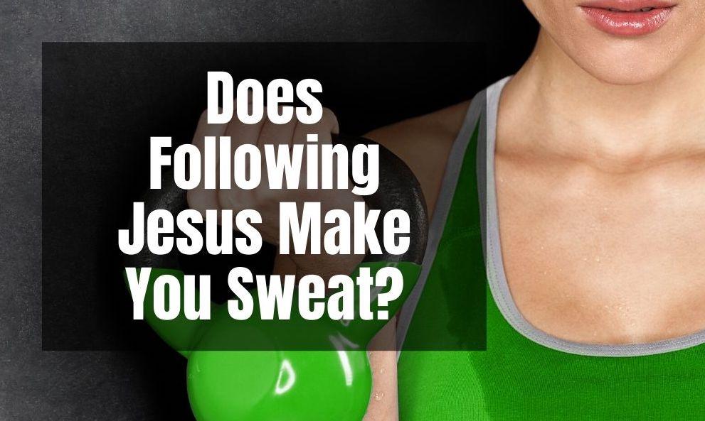 Does Following Jesus Make You Sweat?