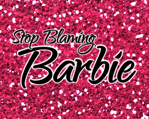 Is it Time to Stop Blaming Barbie?