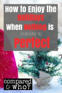 How to still enjoy your holidays even if nothing is close to perfect!