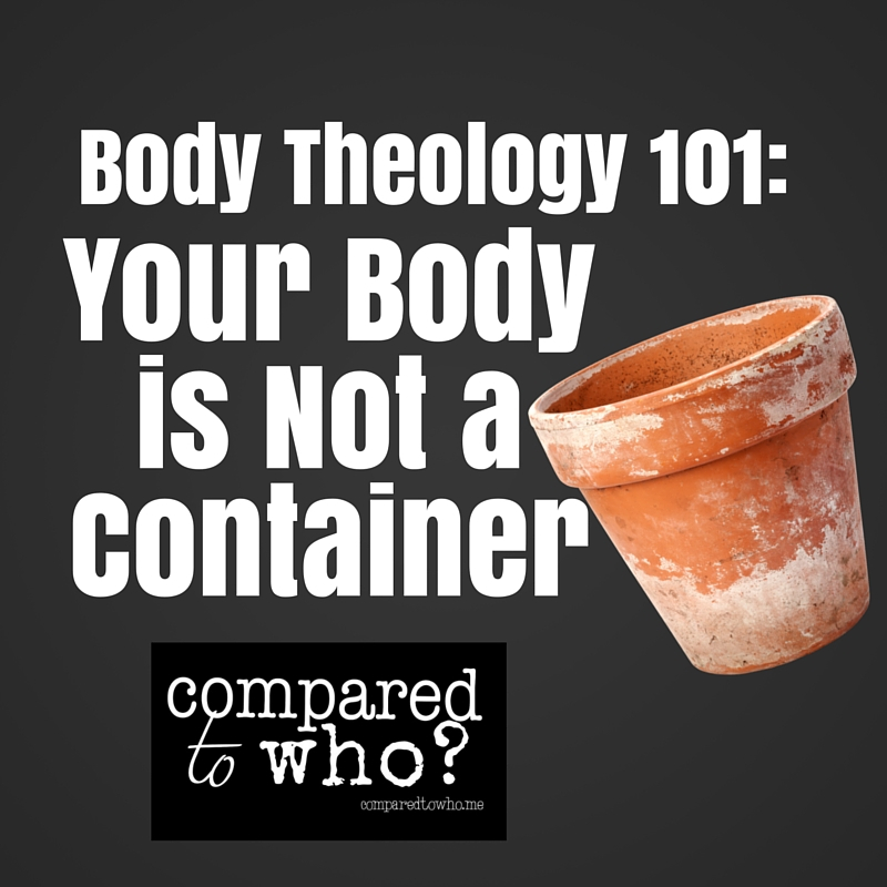 Body Theology 101 – Your Body is Not a Container