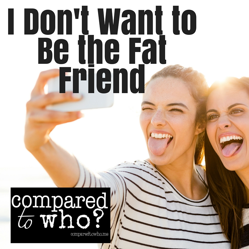 I Don't Want to Be the Fat Friend
