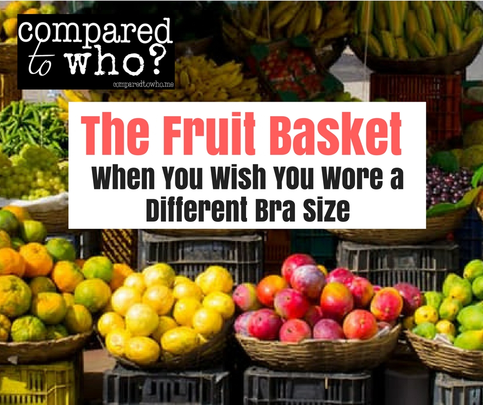 The Fruit Basket: When You Wish You Wore a Different Bra Size