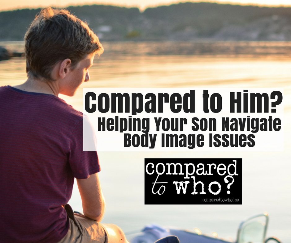 How do you help your son with body image issues? Here's one mom's advice Compared to Him from Compared to Who?