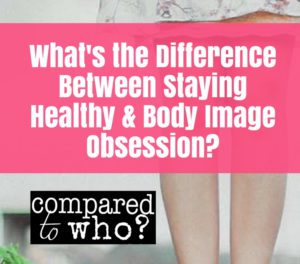difference between staying healthy and body image obsession