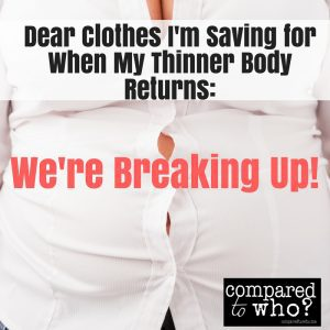 Saving clothes for when body is thinner. How to get too small clothes out of your closet.