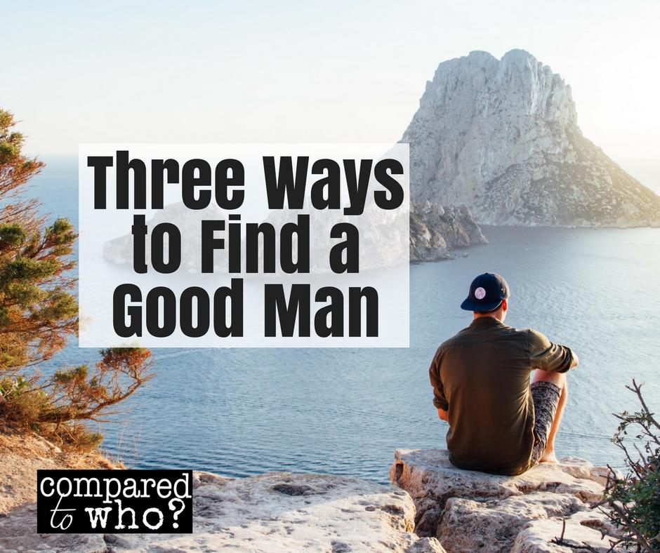 Three Ways to Find A Good Man