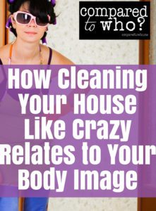 Cleaning like mad? Does that say something about your body image?