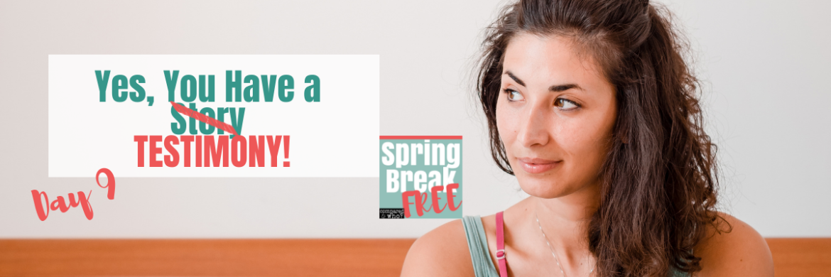 You Have a Testimony: Spring Break Free Day 9