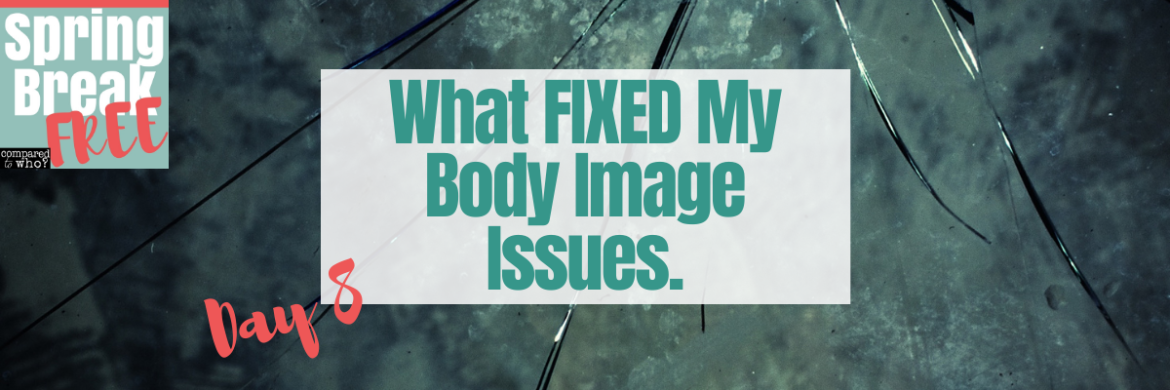 What Fixed My Body Image Issues: Spring Break Free Day 8