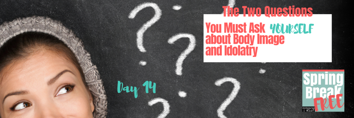 2 Questions to Ask About Idolatry & Body Image (Spring Break Free Day 14)
