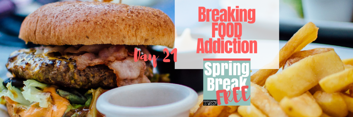 How to Break Food Addiction (Day 21 of the Spring Break Free)