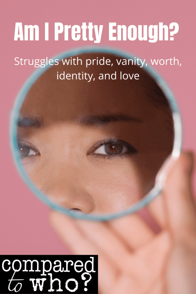 am I pretty enough? struggles with pride, vanity, worth, identity, and love
